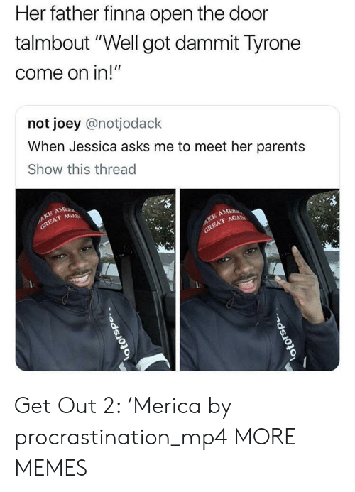 "Dank, Memes, and Parents: Her father finna open the door  talmbout"" Well got dammit lyrone  come on in!""  not joey @notjodack  When Jessica asks me to meet her parents  Show this thread  T GAD  TAGAD Get Out 2: 'Merica by procrastination_mp4 MORE MEMES"