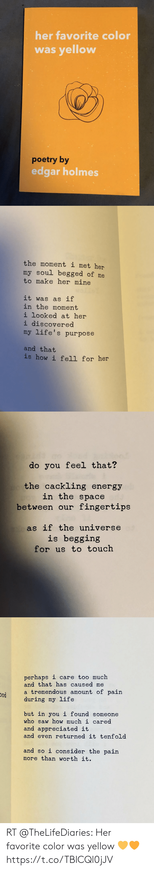 Energy, Life, and Memes: her favorite color  was yellow  poetry by  edgar holmes   the moment i met her  my soul begged of me  to make her mine  it was  as if  in the moment  i looked at her  i discovered  my life's purpose  and that  is how i fell for her   do you feel that?  the cackling energy  in the space  between our fingertips  as if the universe  is begging  for us to touch   perhaps i care too much  and that has caused me  a tremendous amount of pain  during my life  but in you i found someone  who saw how much i cared  and appreciated it  and even returned it tenfold  and so i consider the pain  more than worth it. RT @TheLifeDiaries: Her favorite color was yellow 💛🧡 https://t.co/TBlCQl0jJV
