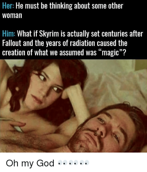 """Skyrims: Her: He must be thinking about some other  Woman  Him: What if Skyrim is actually set centuries after  Fallout and the years of radiation caused the  creation of what we assumed was """"magic""""? Oh my God 👀👀👀"""
