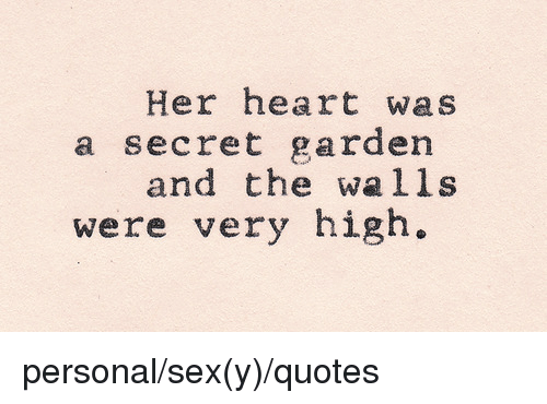 secret garden: Her heart was  a secret garden  and the walls  were very high. personal/sex(y)/quotes