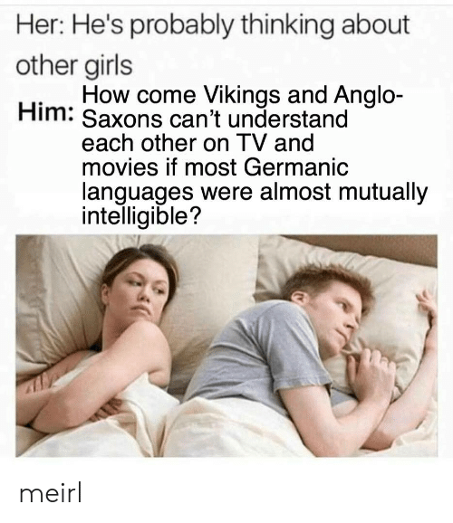 Germanic: Her: He's probably thinking about  other girls  Him: Saxons can't understand  How come Vikings and Anglo-  each other on I V and  movies if most Germanic  languages were almost mutually  intelligible? meirl