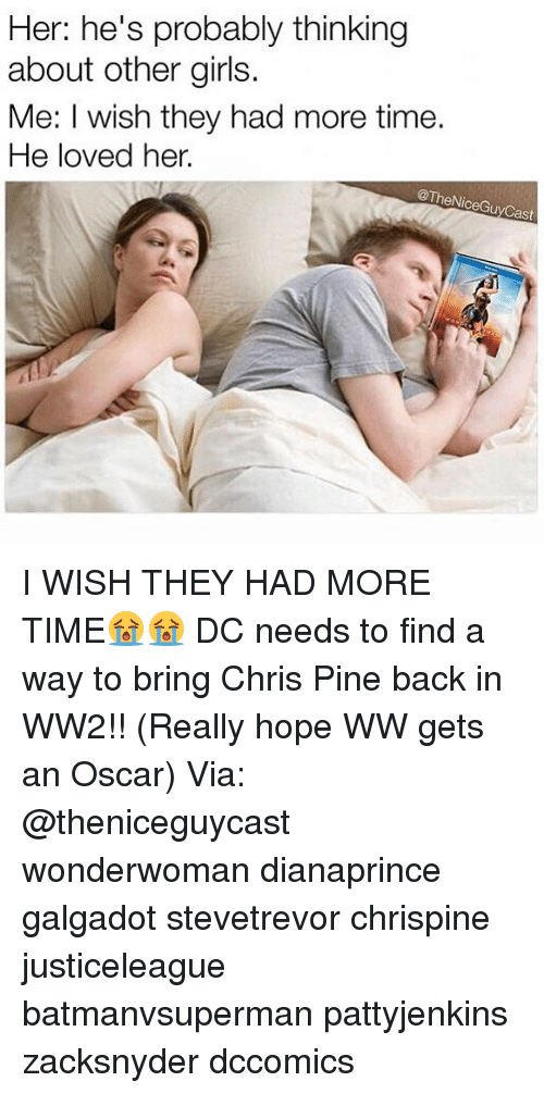 Chris Pine: Her: he's probably thinking  about other girls.  Me: I wish they had more time.  He loved her.  @TheNiceGuyCas I WISH THEY HAD MORE TIME😭😭 DC needs to find a way to bring Chris Pine back in WW2!! (Really hope WW gets an Oscar) Via: @theniceguycast wonderwoman dianaprince galgadot stevetrevor chrispine justiceleague batmanvsuperman pattyjenkins zacksnyder dccomics