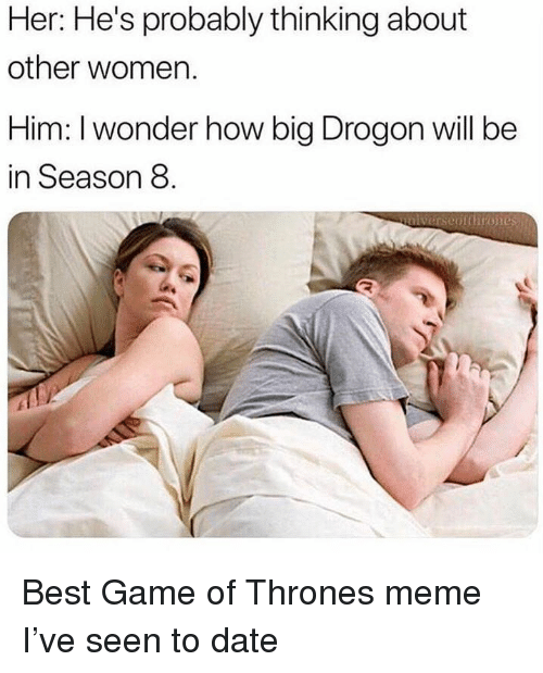 game of thrones meme: Her: He's probably thinking about  other women.  Him: I wonder how big Drogon will be  in Season 8  unlverseptthrones Best Game of Thrones meme I've seen to date