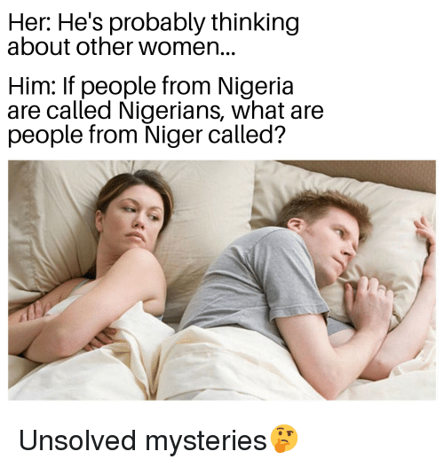 Nigeria, Women, and Dank Memes: Her: He's probably thinking  about other women...  Him: If people from Nigeria  are called Nigerians, what are  people from Niger called?