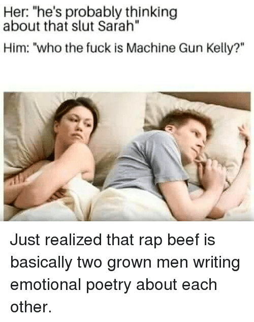"""Machine Gun Kelly: Her: """"he's probably thinking  about that slut Sarah""""  Him: """"who the fuck is Machine Gun Kelly?"""" Just realized that rap beef is basically two grown men writing emotional poetry about each other."""