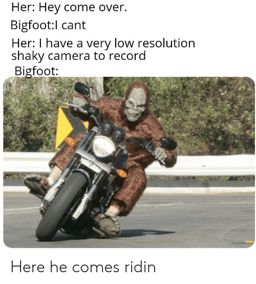 Bigfoot, Come Over, and Camera: Her: Hey come over.  Bigfoot:l cant  Her: I have a very low resolution  shaky camera to record  Bigfoot: Here he comes ridin
