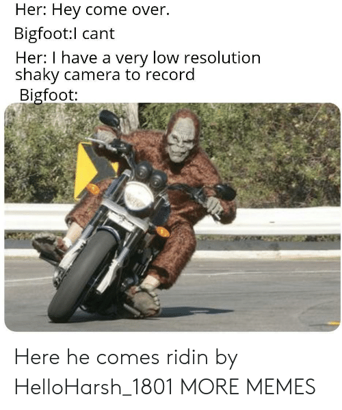 Come Over: Her: Hey come over.  Bigfoot:l cant  Her: I have a very low resolution  shaky camera to record  Bigfoot: Here he comes ridin by HelloHarsh_1801 MORE MEMES