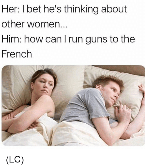 Guns, I Bet, and Memes: Her: I bet he's thinking about  other women.  Him: how can I run guns to the  French (LC)