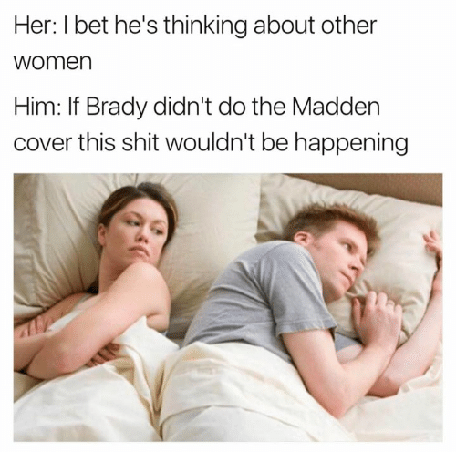 Hers I: Her: I bet he's thinking about other  women  Him: If Brady didn't do the Madden  cover this shit wouldn't be happening