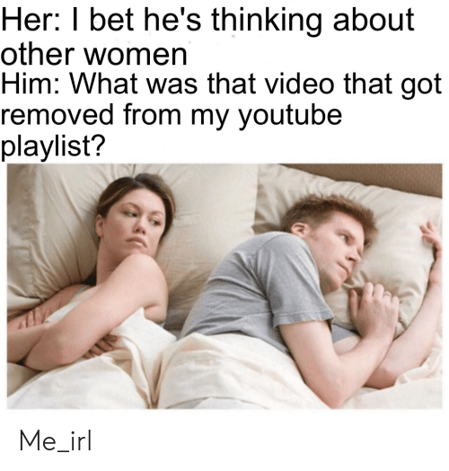my youtube: Her: I bet he's thinking about  other women  Him: What was that video that got  removed from my youtube  playlist? Me_irl