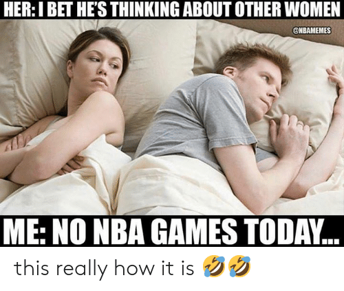 Nba Games: HER: I BET HE'S THINKING ABOUT OTHER WOMEN  @NBAMEMES  ME: NO NBA GAMES TODAY.. this really how it is 🤣🤣