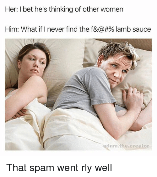 Lamb Sauce: Her: I bet he's thinking of other women  Him: What if I never find the f&@#% lamb sauce  adam.the.creator That spam went rly well