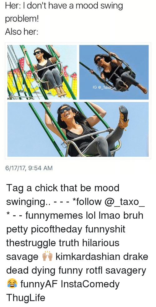 Mood Swing: Her: I don't have a mood swing  problem!  Also her:  6/17/17, 9:54 AM Tag a chick that be mood swinging.. - - - *follow @_taxo_ * - - funnymemes lol lmao bruh petty picoftheday funnyshit thestruggle truth hilarious savage 🙌🏽 kimkardashian drake dead dying funny rotfl savagery 😂 funnyAF InstaComedy ThugLife