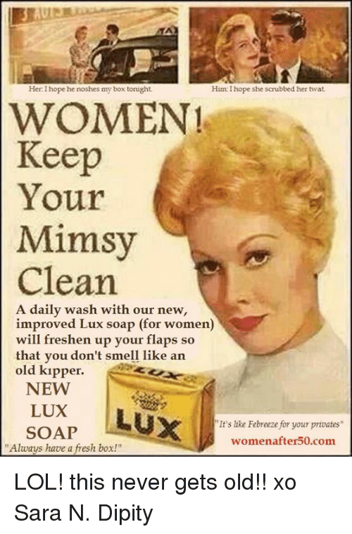 """lux: Her: I hope he noshes my box tonight  Him: I hope she scrubbed her twat  WOMEN!  Keep  Your  Mimsy  Clean  A daily wash with our new,  improved Lux soap (for women)  will freshen up your flaps so  that vou don't smell like an  old kıpper.  that you don't smell like arn  NEW  LUX  SOAP  It's like Febreeze for your privates  womenafter50.com  """"Always have a fresh box!"""" LOL! this never gets old!! xo Sara N. Dipity"""