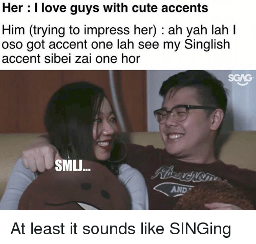 Cute, Love, and Memes: Her : I love guys with cute accents  Him (trying to impress her) : ah yah lah I  oso got accent one lah see my Singlish  accent sibei zai one hor  SGAG  SMLJ...  AND At least it sounds like SINGing