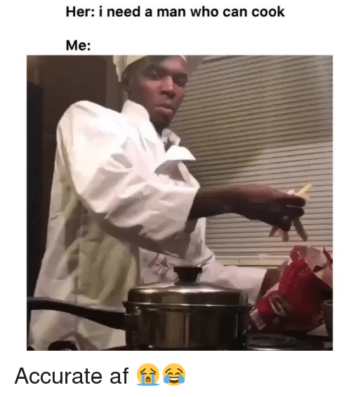 Af, Funny, and Her: Her: i need a man who can cook  Me: Accurate af 😭😂