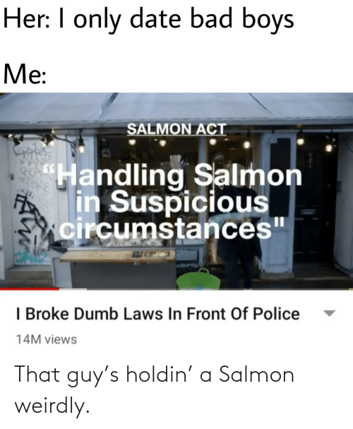"I Only: Her: I only date bad boys  Me:  SALMON ACT  ""Handling Salmon  in Suspicious  circumstances""  I Broke Dumb Laws In Front Of Police  14M views That guy's holdin' a Salmon weirdly."