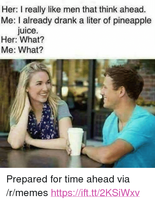 """Juice, Memes, and Pineapple: Her: I really like men that think ahead.  Me: I already drank a liter of pineapple  Juice  Her: What?  Me: What? <p>Prepared for time ahead via /r/memes <a href=""""https://ift.tt/2KSiWxv"""">https://ift.tt/2KSiWxv</a></p>"""