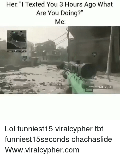 """Hers I: Her. """"I Texted You 3 Hours Ago What  Are You Doing?""""  Me: Lol funniest15 viralcypher tbt funniest15seconds chachaslide Www.viralcypher.com"""