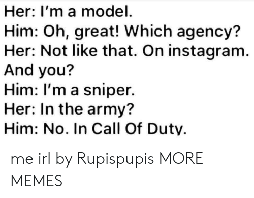 Call of Duty: Her: I'm a model  Him: Oh, great! Which agency?  Her: Not like that. On instagram.  And you?  Him: I'm a sniper.  Her: In the army?  Him: No. In Call Of Duty me irl by Rupispupis MORE MEMES