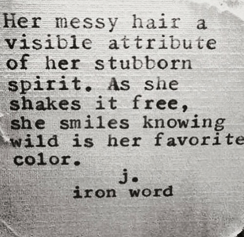 shakes: Her messy hair a  visible attribute  of her stubborn  spirit. As she  shakes it free,  she smiles knowing  wild is her favorite  color  iron word