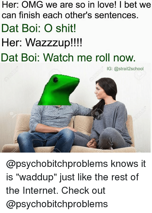 """The Internets: Her: OMG we are so in love! I bet we  can finish each other's sentences.  Dat Boi: O shit!  Her: Wazzzup!!!!  Dat Boi: Watch me roll now.  IG: @strait2school @psychobitchproblems knows it is """"waddup"""" just like the rest of the Internet. Check out @psychobitchproblems"""