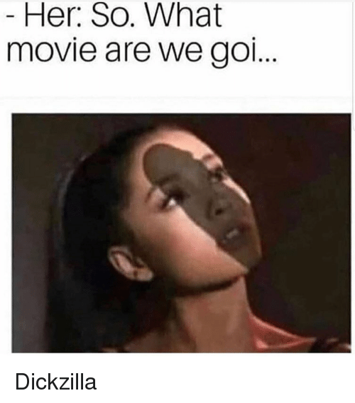 Dank, Movie, and Her: Her: So. What  movie are we gO Dickzilla