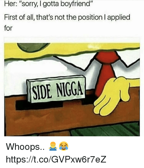 "Sorry, Side Nigga, and Boyfriend: Her: ""sorry, I gotta boyfriend""  First of all, that's not the position I applied  for  SIDE NIGGA Whoops.. 🤷‍♂️😂 https://t.co/GVPxw6r7eZ"