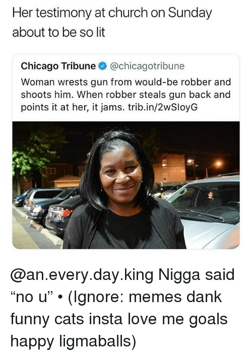 """Cats, Chicago, and Church: Her testimony at church on Sunday  about to be so lit  Chicago Tribune @chicagotribune  Woman wrests gun from would-be robber and  shoots him. When robber steals gun back and  points it at her, it jams. trib.in/2wSloyG @an.every.day.king Nigga said """"no u"""" • (Ignore: memes dank funny cats insta love me goals happy ligmaballs)"""
