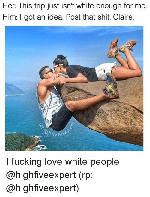 got an idea: Her: This trip just isn't white enough for me.  Him: I got an idea. Post that shit, Claire.  privee I fucking love white people @highfiveexpert (rp: @highfiveexpert)
