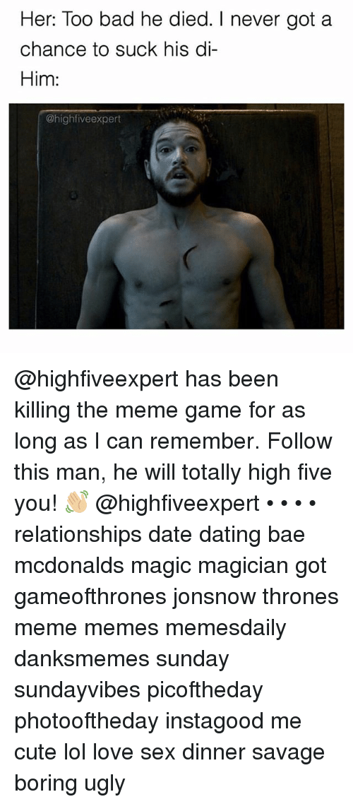 Thrones Meme: Her: Too bad he died. I never got a  chance to suck his di-  Him:  @high five expert @highfiveexpert has been killing the meme game for as long as I can remember. Follow this man, he will totally high five you! 👋🏼 @highfiveexpert • • • • relationships date dating bae mcdonalds magic magician got gameofthrones jonsnow thrones meme memes memesdaily danksmemes sunday sundayvibes picoftheday photooftheday instagood me cute lol love sex dinner savage boring ugly