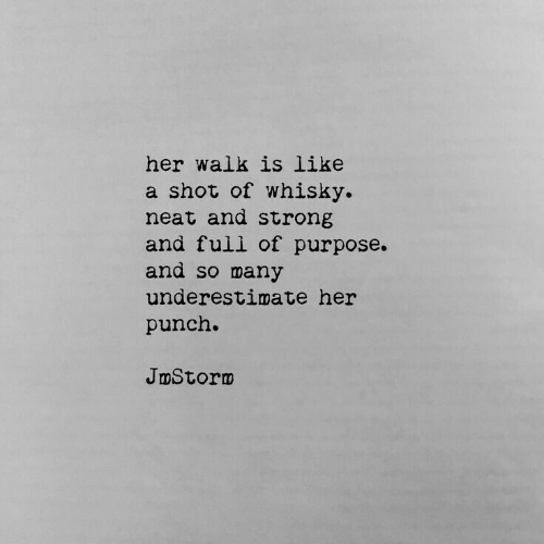 Strong, Her, and Whisky: her walk is like  a shot of whisky.  neat and strong  and full of purpose.  and so many  underestimate her  punch.  JmStornm