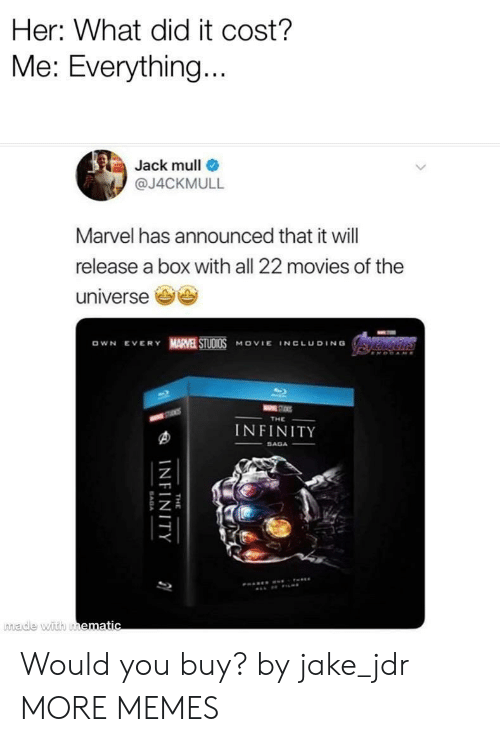 What Did It: Her: What did it cost?  Me: Everything  Jack mull  @J4CKMULL  Marvel has announced that it will  release a box with all 22 movies of the  universe e  OWN EVERY MARVE STUDI0S MOVIE INCLUDING  INFINITY  made with u Would you buy? by jake_jdr MORE MEMES