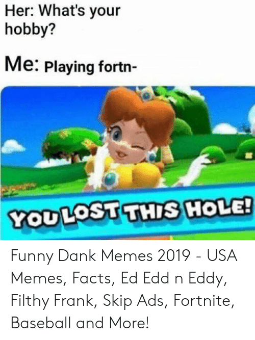 Usa Memes: Her: What's your  hobby?  Me: Playing fortn-  YODLOSUTHIS HOLE! Funny Dank Memes 2019 - USA Memes, Facts, Ed Edd n Eddy, Filthy Frank, Skip Ads, Fortnite, Baseball and More!