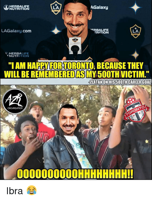 """Memes, Goal, and Happy: HERBALIFE  NUTRITION  LA  AGalaxy  LAGalaxy.com  RBALIFE  TRITION  LA  HERBALIFE  NUTRITIONN  """"I AM HAPPY FOR TORONTO, BECAUSE THEY  WILL BE REMEMBEREDAS MY50OTH VICTIM  ZLATAN ON HIS 500TH CAREER GOAL  慣  ORGANIZATION  000000000OHHHHHHHH!! Ibra 😂"""