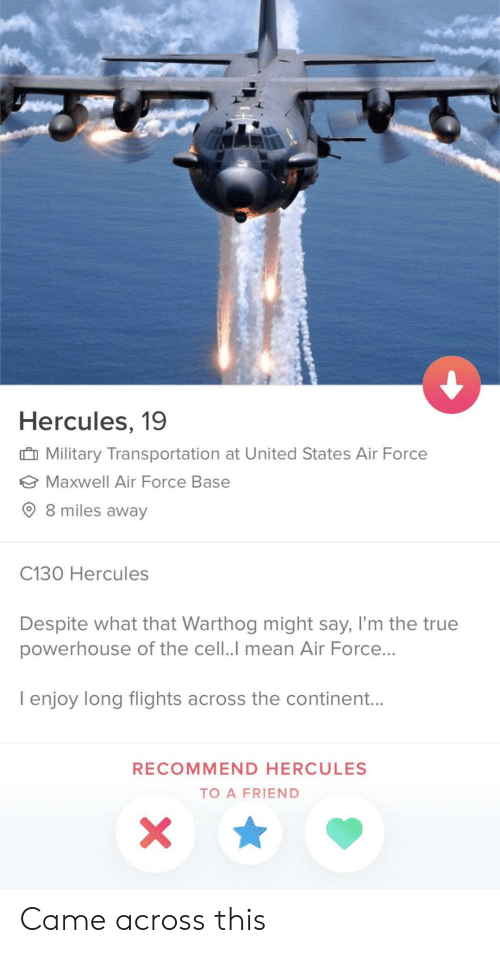 hercules: Hercules, 19  Military Transportation at United States Air Force  Maxwell Air Force Base  8 miles away  C130 Hercules  Despite what that Warthog might say, I'm the true  powerhouse of the cell..I mean Air Force...  I enjoy long flights across the continent...  RECOMMEND HERCULES  TO A FRIEND Came across this