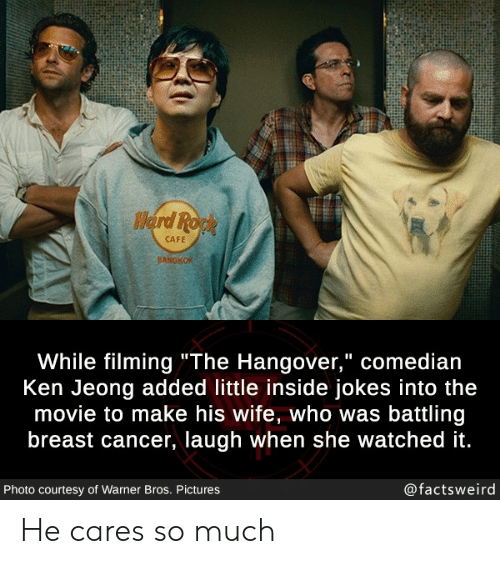 "Ken: Herd Ropk  CAFE  BANGKOK  While filming""The Hangover,"" comedian  Ken Jeong added little inside jokes into the  movie to make his wife, who was battling  breast cancer, laugh when she watched it.  @factsweird  Photo courtesy of Warner Bros. Pictures He cares so much"