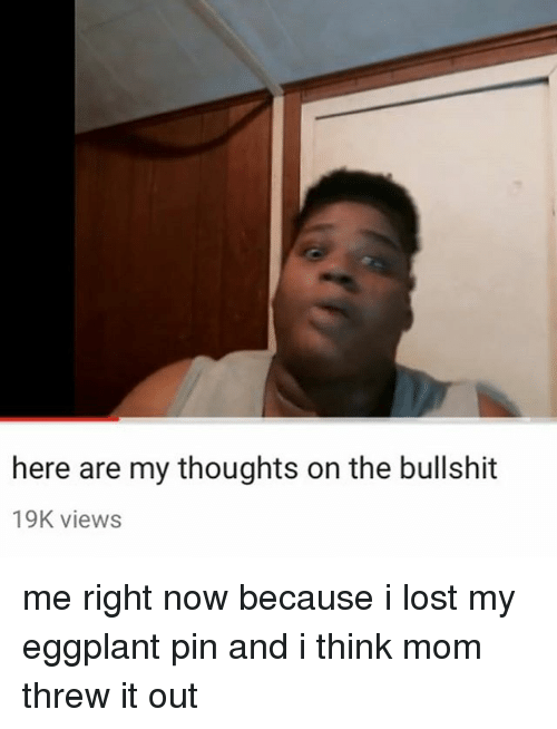 eggplant: here are my thoughts on the bullshit  19K views me right now because i lost my eggplant pin and i think mom threw it out