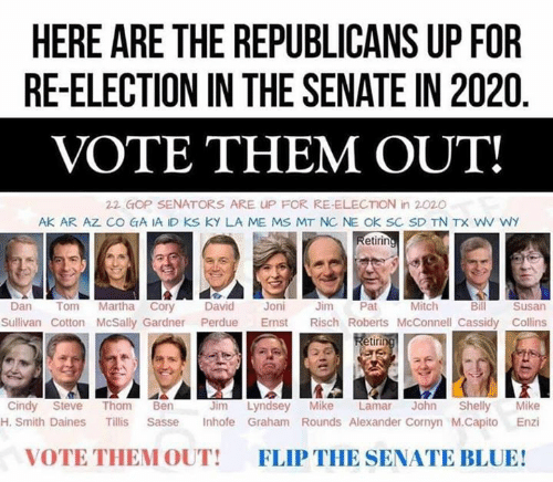gop: HERE ARE THE REPUBLICANS UP FOR  RE-ELECTION IN THE SENATE IN 2020  VOTE THEM OUT!  22 GOP SENATORS ARE UP FOR RE-ELECTION in 2020  AK AR AZ CO GA IA ID KS KY LA ME MS MT NC NE OK SC SD TN TX WV WY  etirin  Mitch  Dan Tom Martha Cory David Joni Jm Pat  Bill  Susan  Sullivan Cotton McSally Gardner Perdue Emst Risch Roberts McConnell Cassidy Collins  etir  Jim Lyndsey Mike Lamar John Shelly Mike  H. Smith Daines Tillis Sasse Inhofe Graham Rounds Alexander Cornyn M.Capito Enzi  Cindy Steve Thom Ben  VOTE THEM OUT!  FLIP THE SENATE BLUE!