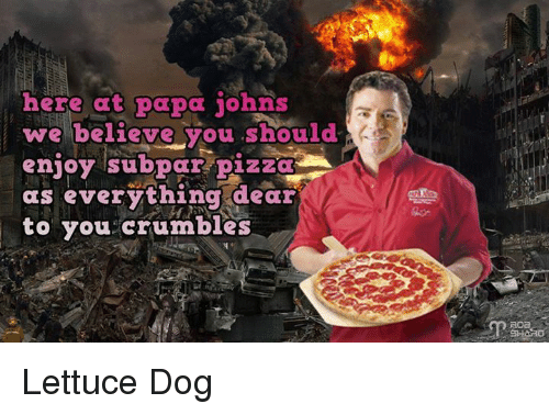 subpar: here at papa johns  we believe you should  enjoy subpar pizza  A  as everything dear  to you crumbles Lettuce Dog