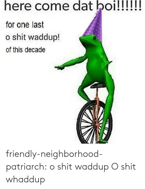 Friendly: here come dat boi!!!!!!  for one last  o shit waddup!  of this decade friendly-neighborhood-patriarch:  o shit waddup   O shit whaddup