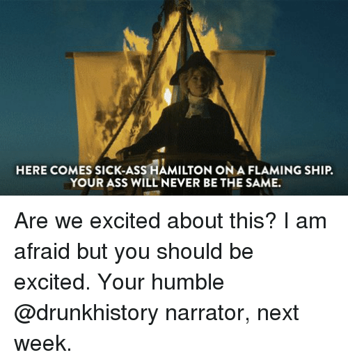drunkhistory: HERE COMES SICK-ASS HAMILTON ONA FLAMING SHIP.  YOUR ASS WILL NEVER BE THE SAME. Are we excited about this? I am afraid but you should be excited. Your humble @drunkhistory narrator, next week.