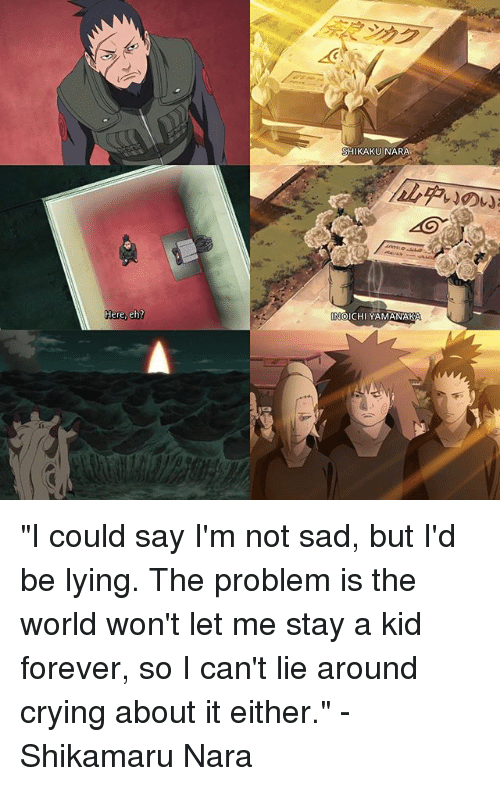"I Cant Lie: Here, eh?  KAKU NARA  OICHI YAMANAKA ""I could say I'm not sad, but I'd be lying. The problem is the world won't let me stay a kid forever, so I can't lie around crying about it either."" -Shikamaru Nara"