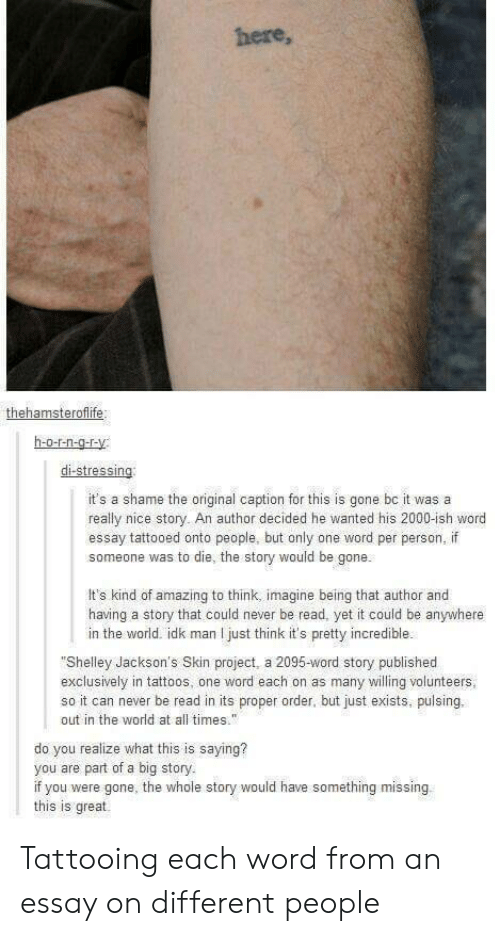 """Tattoos, Word, and World: here,  h-o-nO  it's a shame the original caption for this is gone bc it was a  really nice story. An author decided he wanted his 2000-ish word  essay tattooed onto people, but only one word per person, if  someone was to die, the story would be gone.  It's kind of amazing to think, imagine being that author and  having a story that could never be read, yet it could be anywhere  in the world. idk man I just think it's pretty incredible.  """"Shelley Jackson's Skin project, a 2095-word story published  exclusively in tattoos, one word each on as many willing volunteers  so it can never be read in its proper order, but just exists, pulsing.  out in the world at all times  do you realize what this is saying?  you are part of a big story  if you were gone, the whole story would have something missing  this is great. Tattooing each word from an essay on different people"""