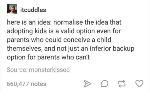 Conceivment: here is an idea: normalise the idea that  adopting kids is a valid option even for  parents who could conceive a child  themselves, and not just an inferior backup  option for parents who can't  Source: monsterkissed  660,477 notes