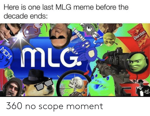 Mlg Meme: Here is one last MLG meme before the  decade ends:  MLG  Doritos  SWAGNE! PD  MCM 360 no scope moment