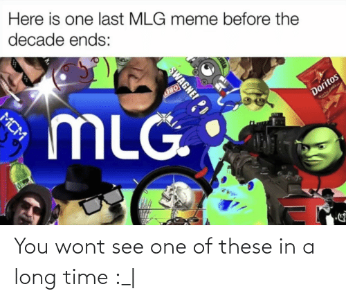 Mlg Meme: Here is one last MLG meme before the  decade ends:  MLG.  Doritos  SWAGNEI  MCM You wont see one of these in a long time :_|