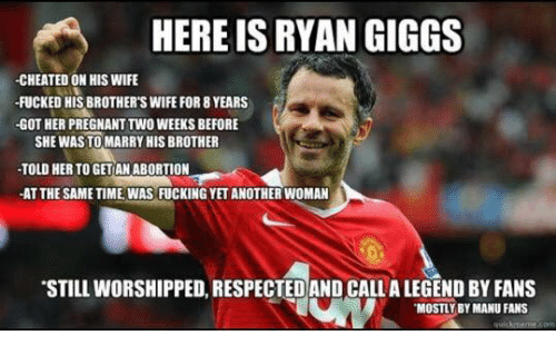 Giggly: HERE IS RYAN GIGGS  -CHEATED ON HIS WIFE  FUCKED HIS BROTHER'S WIFE FOR 8 YEARS  -GOT HER PREGNANT TWO WEEKS BEFORE  SHE WASTO MARRY HIS BROTHER  -TOLD HERTO GETANABORTION  -AT THESAMETIME WAS FUCKING YETANOTHERWOMAN  STILLWORSHIPPED, RESPECTED AND CALLALEGEND BY FANS  MOSTLY BY MANU FANS