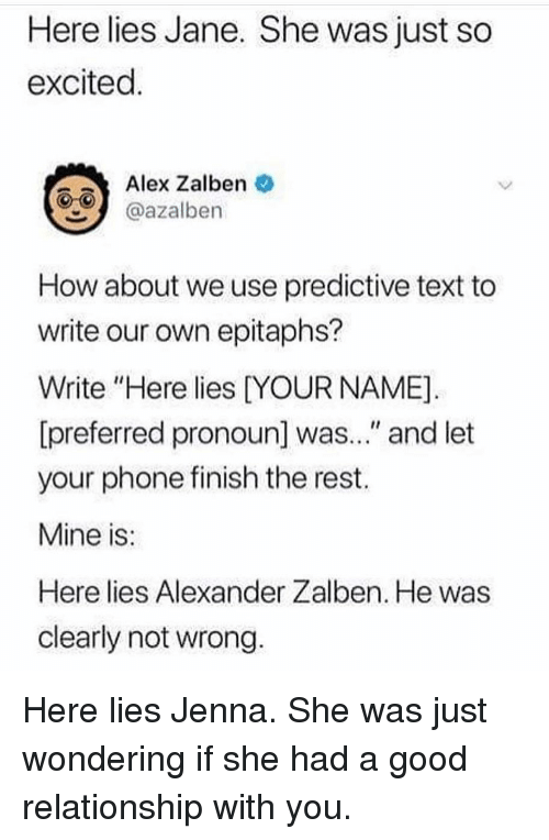 """Memes, Phone, and Good: Here lies Jane. She was just so  excited  Alex Zalben  azalben  How about we use predictive text to  write our own epitaphs?  Write """"Here lies DYOUR NAME]  [preferred pronoun] was..."""" and let  your phone finish the rest.  Mine is  Here lies Alexander Zalben. He was  clearly not wrong Here lies Jenna. She was just wondering if she had a good relationship with you."""