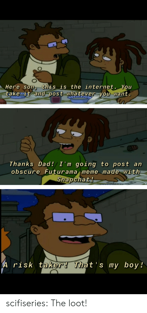 Dad, Internet, and Meme: Here son, this is the internet. You  take it and post whatever you want.  D  Thanks Dad!/ I 'm going to post an  obscure Futurama meme made with  Snapchat!  A risk taker! That's my boy! scifiseries:  The loot!